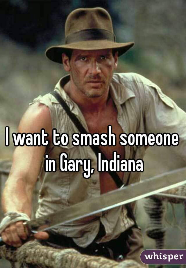 I want to smash someone in Gary, Indiana