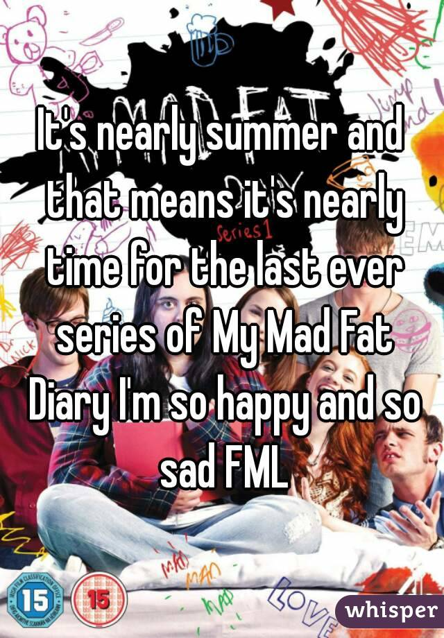 It's nearly summer and that means it's nearly time for the last ever series of My Mad Fat Diary I'm so happy and so sad FML