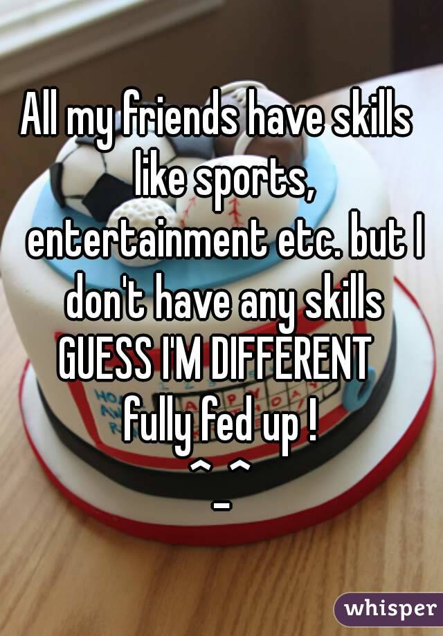 All my friends have skills  like sports, entertainment etc. but I don't have any skills GUESS I'M DIFFERENT  fully fed up ! ^_^