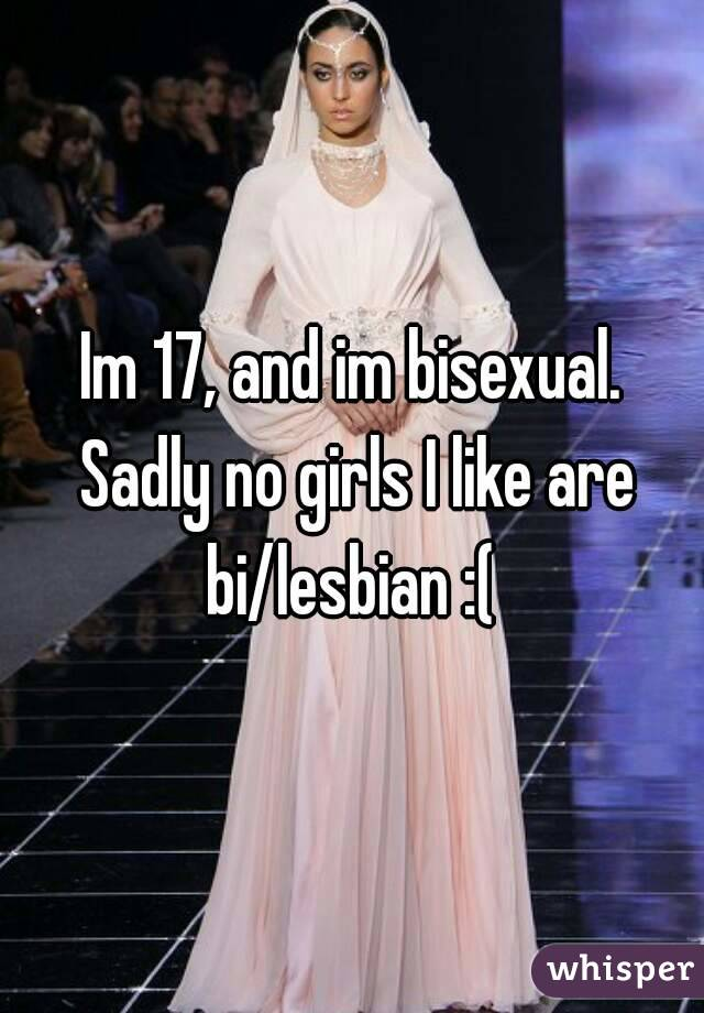 Im 17, and im bisexual. Sadly no girls I like are bi/lesbian :(