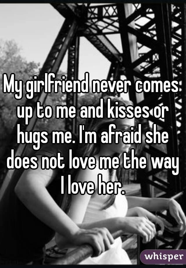 My girlfriend never comes up to me and kisses or hugs me. I'm afraid she does not love me the way I love her.
