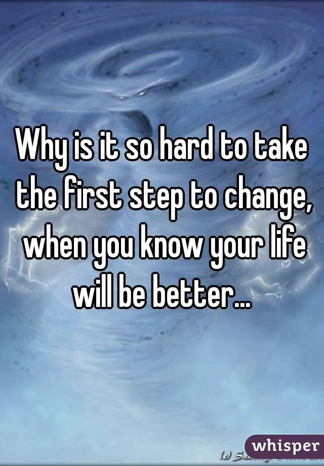 Why is it so hard to take the first step to change, when you know your life will be better...