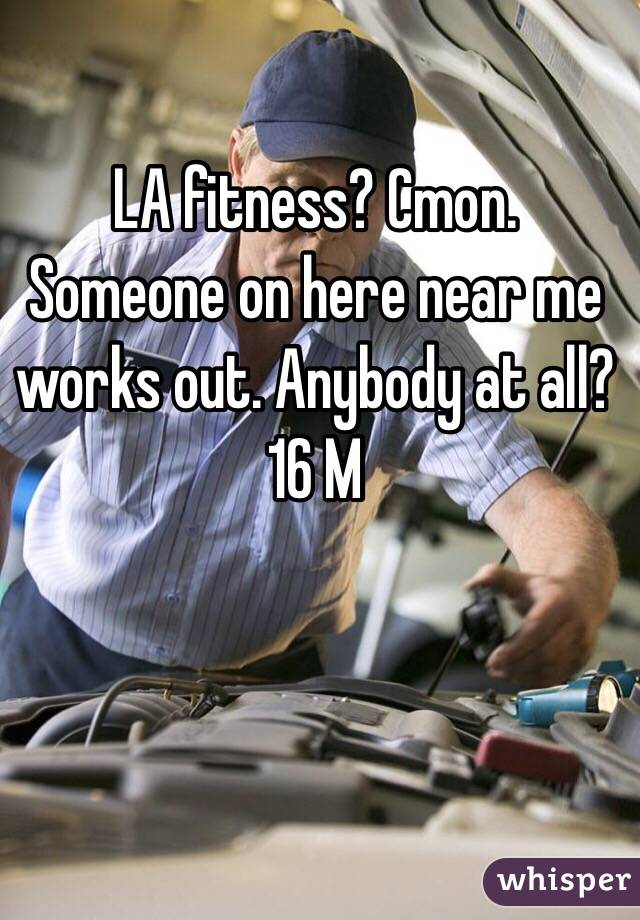 LA fitness? Cmon. Someone on here near me works out. Anybody at all? 16 M