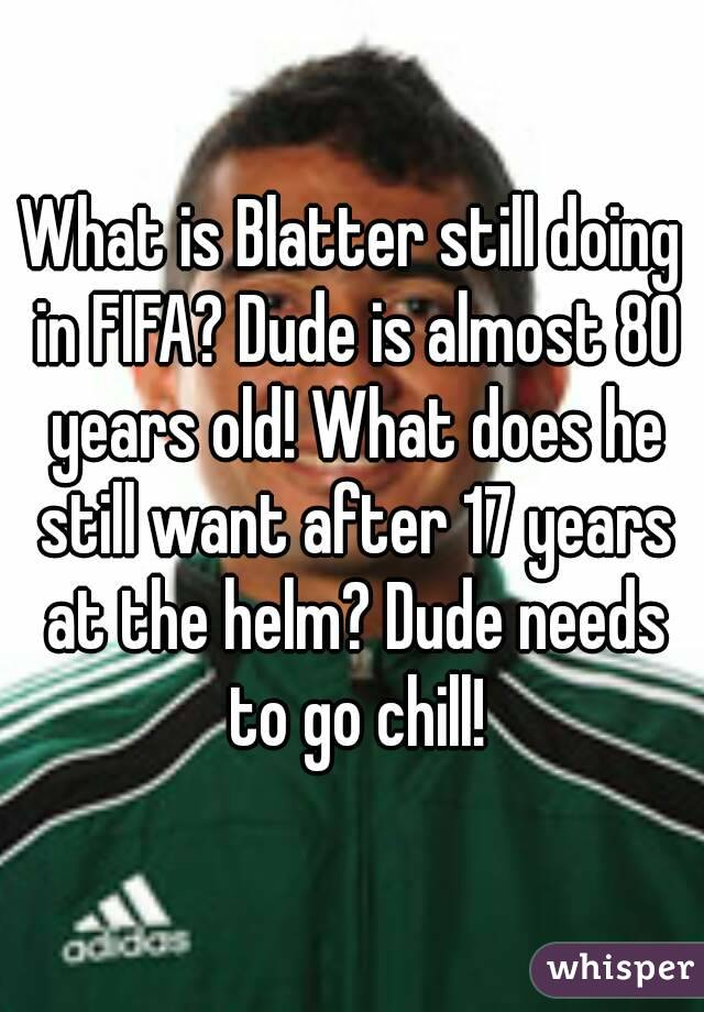 What is Blatter still doing in FIFA? Dude is almost 80 years old! What does he still want after 17 years at the helm? Dude needs to go chill!