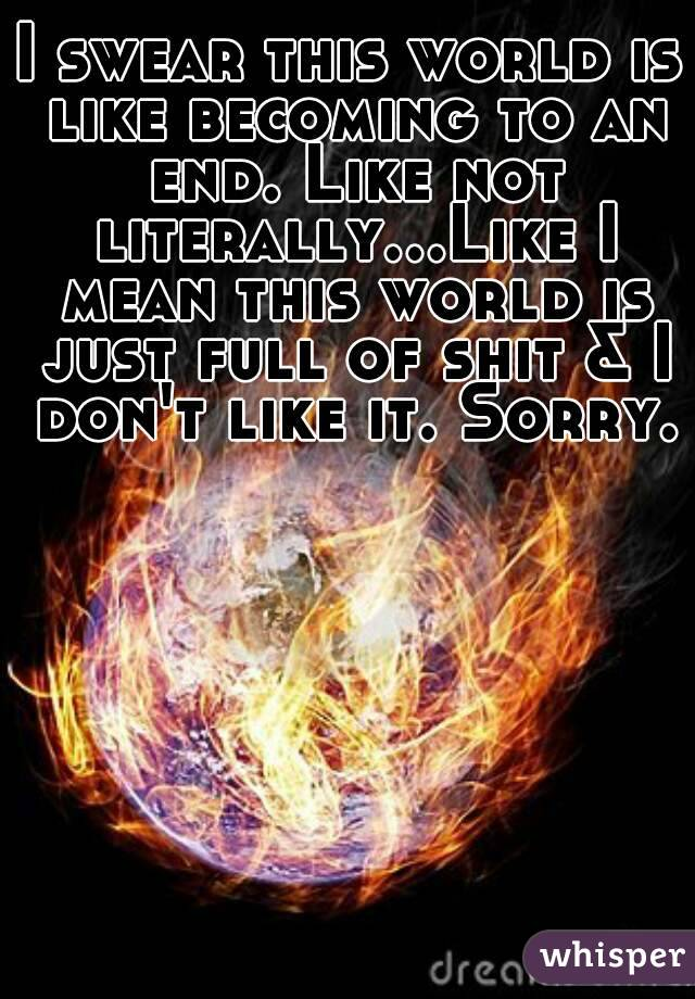 I swear this world is like becoming to an end. Like not literally...Like I mean this world is just full of shit & I don't like it. Sorry.