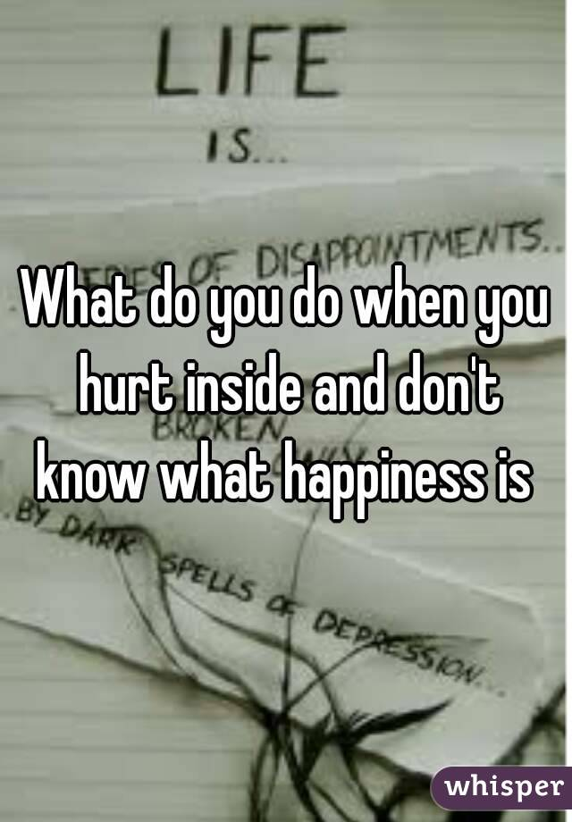 What do you do when you hurt inside and don't know what happiness is