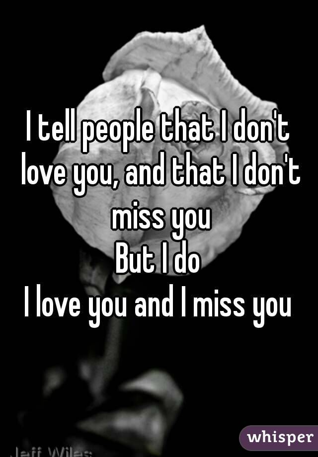 I tell people that I don't love you, and that I don't miss you But I do I love you and I miss you