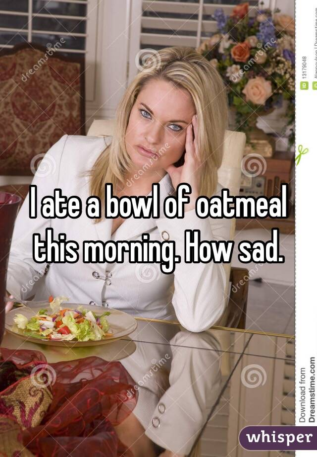 I ate a bowl of oatmeal this morning. How sad.