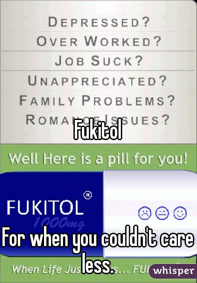 Fukitol    For when you couldn't care less.