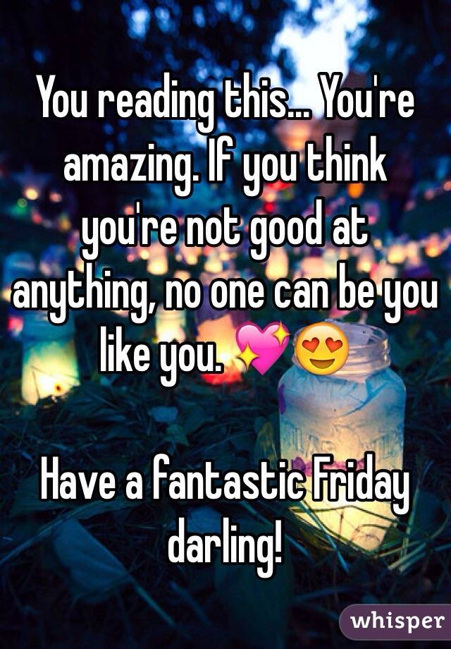 You reading this... You're amazing. If you think you're not good at anything, no one can be you like you. 💖😍  Have a fantastic Friday darling!