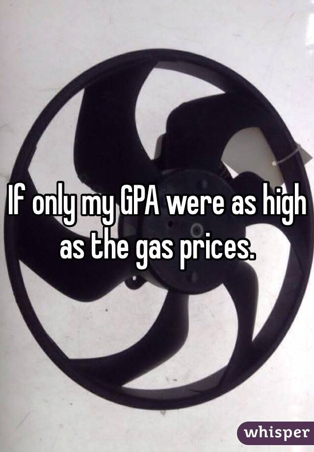 If only my GPA were as high as the gas prices.