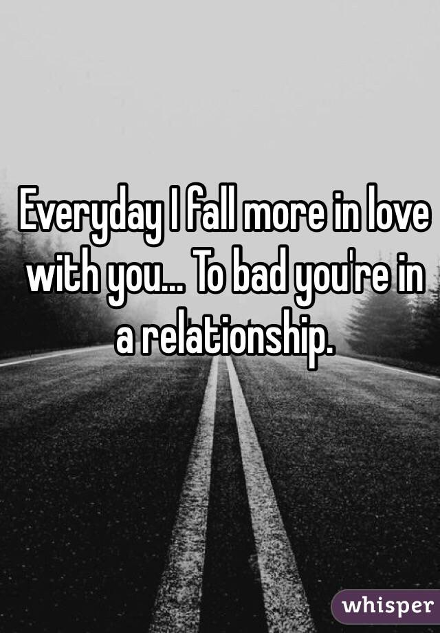 Everyday I fall more in love with you... To bad you're in a relationship.