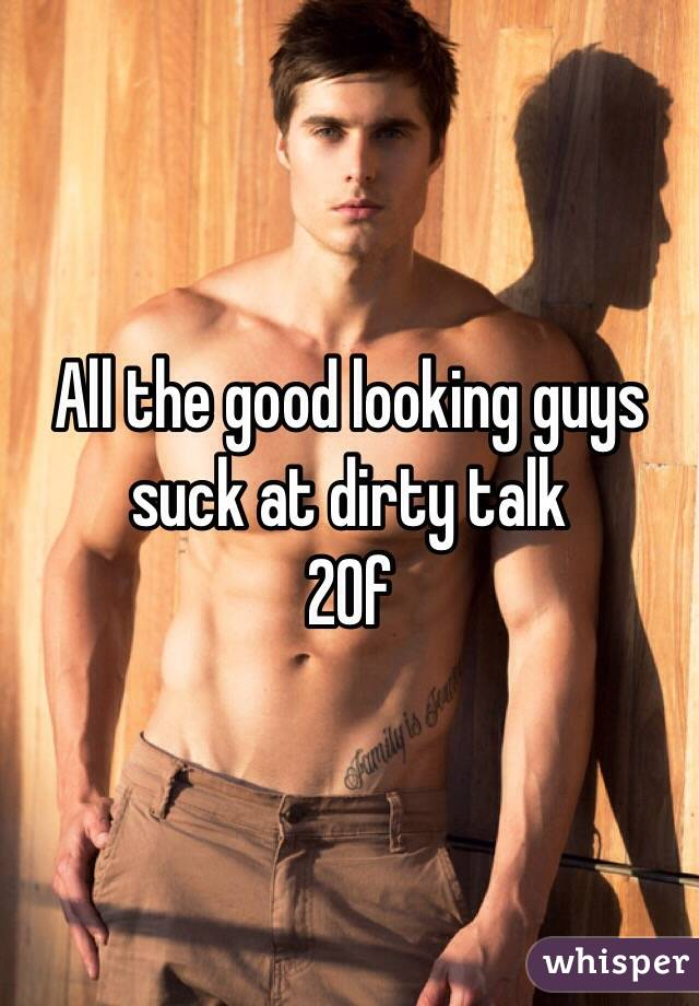 All the good looking guys suck at dirty talk 20f