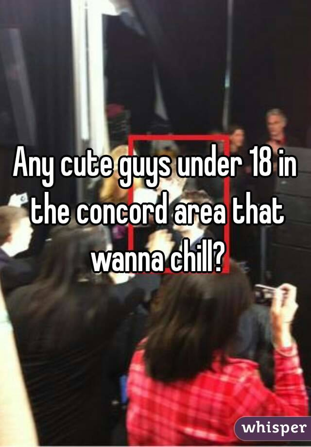 Any cute guys under 18 in the concord area that wanna chill?