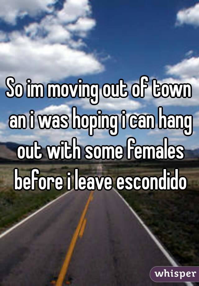 So im moving out of town an i was hoping i can hang out with some females before i leave escondido