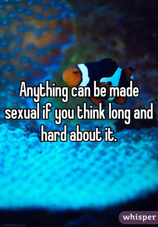 Anything can be made sexual if you think long and hard about it.