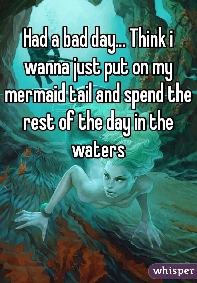 Had a bad day... Think i wanna just put on my mermaid tail and spend the rest of the day in the waters