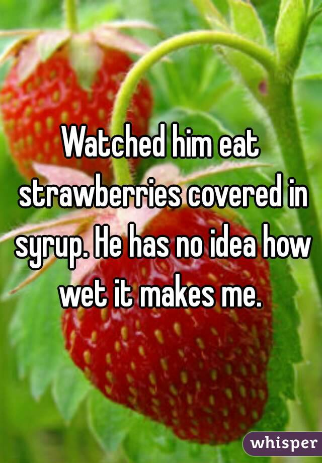 Watched him eat strawberries covered in syrup. He has no idea how wet it makes me.