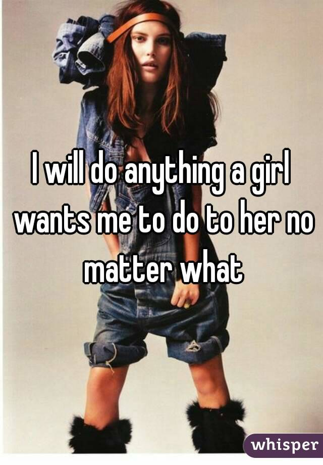 I will do anything a girl wants me to do to her no matter what