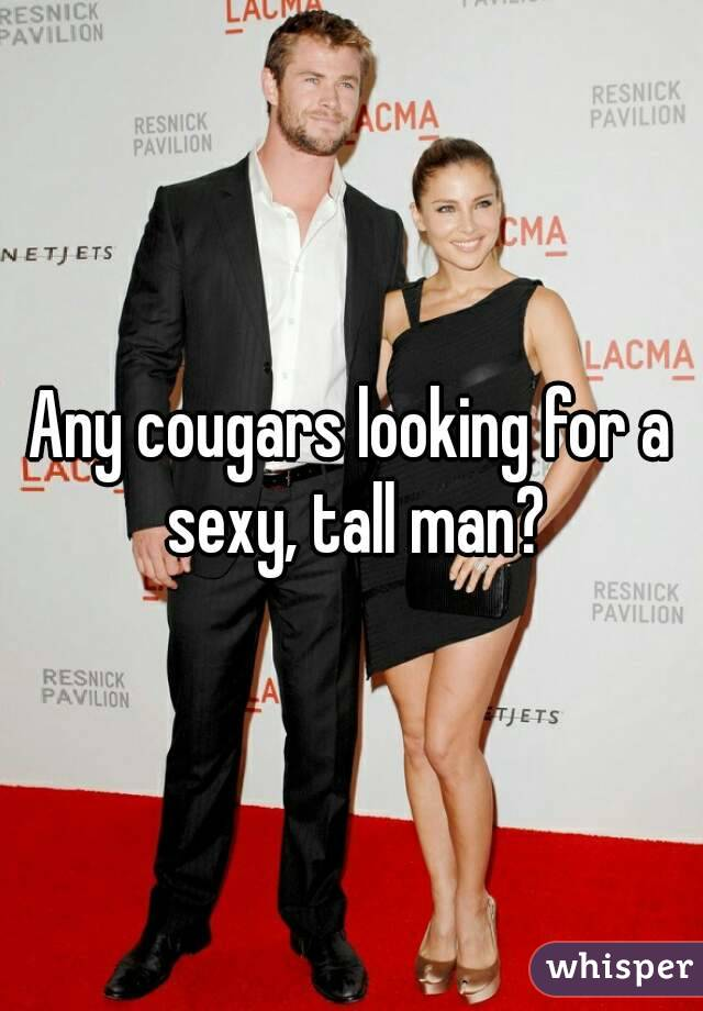 Any cougars looking for a sexy, tall man?