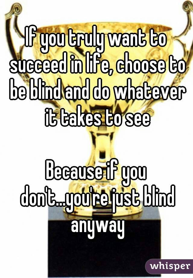 If you truly want to succeed in life, choose to be blind and do whatever it takes to see  Because if you don't...you're just blind anyway