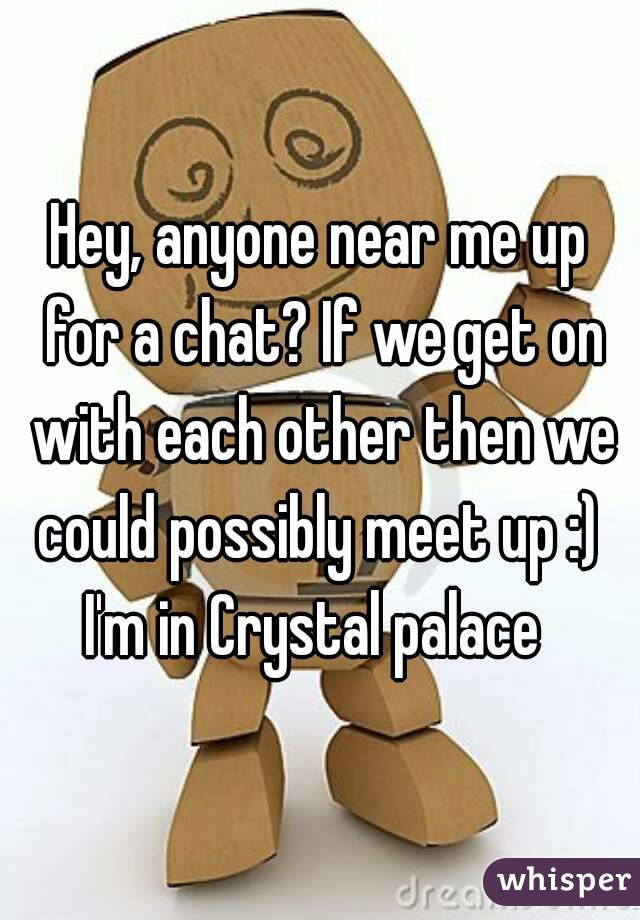 Hey, anyone near me up for a chat? If we get on with each other then we could possibly meet up :)  I'm in Crystal palace