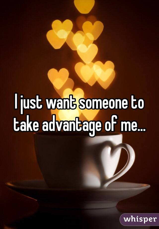 I just want someone to take advantage of me...