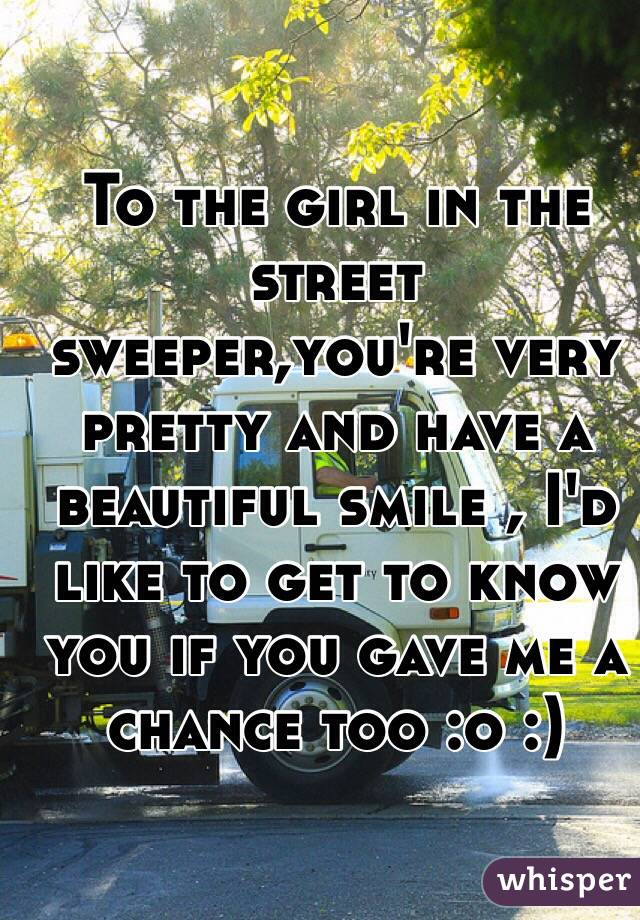 To the girl in the street sweeper,you're very pretty and have a beautiful smile , I'd like to get to know you if you gave me a chance too :o :)