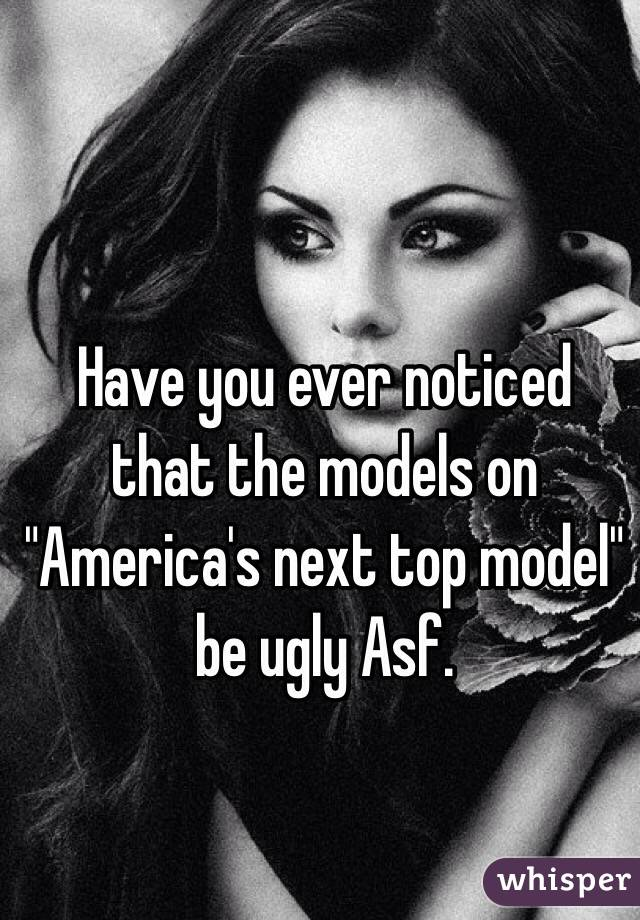 """Have you ever noticed that the models on """"America's next top model"""" be ugly Asf."""