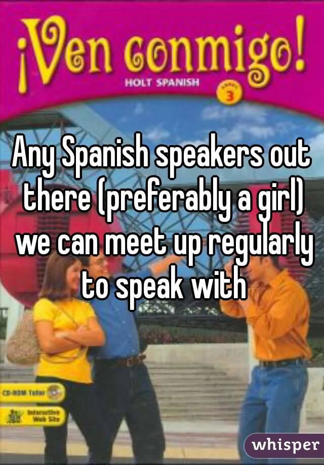 Any Spanish speakers out there (preferably a girl) we can meet up regularly to speak with