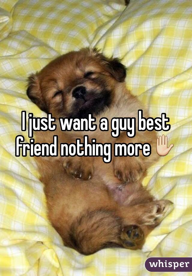 I just want a guy best friend nothing more✋