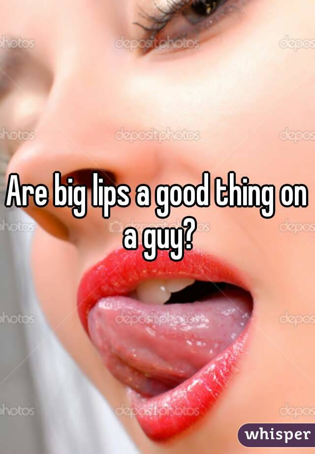 Are big lips a good thing on a guy?