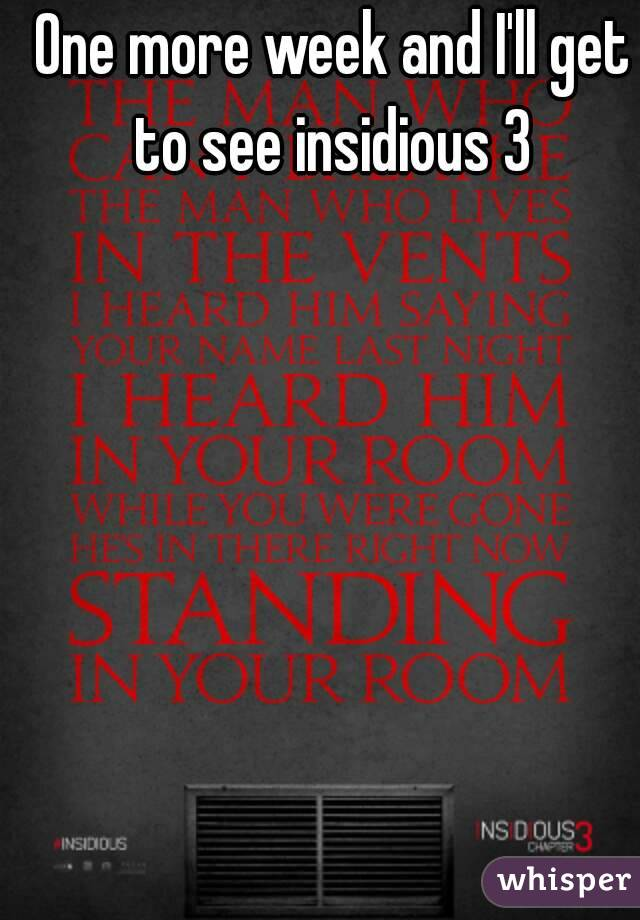 One more week and I'll get to see insidious 3