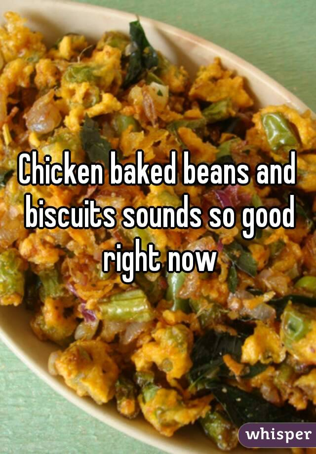Chicken baked beans and biscuits sounds so good right now