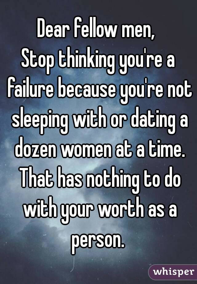 Dear fellow men,  Stop thinking you're a failure because you're not sleeping with or dating a dozen women at a time. That has nothing to do with your worth as a person.