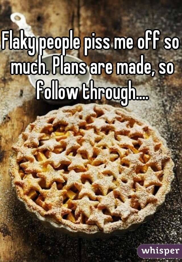 Flaky people piss me off so much. Plans are made, so follow through....