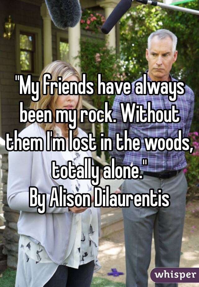 """""""My friends have always been my rock. Without them I'm lost in the woods, totally alone."""" By Alison Dilaurentis"""