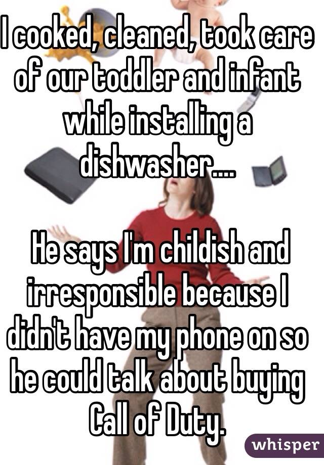 I cooked, cleaned, took care of our toddler and infant while installing a dishwasher....   He says I'm childish and irresponsible because I didn't have my phone on so he could talk about buying Call of Duty.