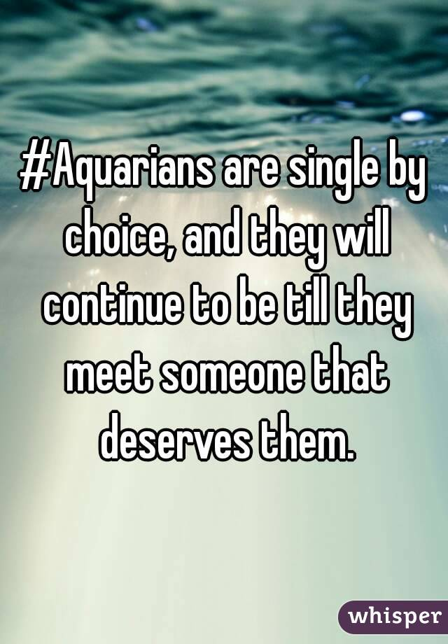 #Aquarians are single by choice, and they will continue to be till they meet someone that deserves them.