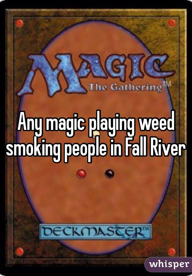 Any magic playing weed smoking people in Fall River