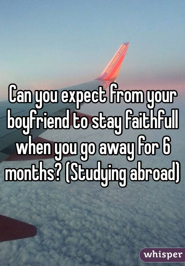Can you expect from your boyfriend to stay faithfull when you go away for 6 months? (Studying abroad)