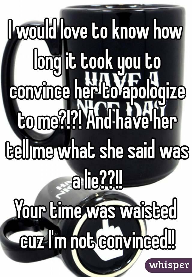 I would love to know how long it took you to convince her to apologize to me?!?! And have her tell me what she said was a lie??!! Your time was waisted cuz I'm not convinced!!