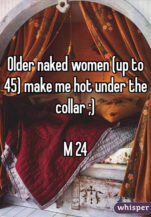 Older naked women (up to 45) make me hot under the collar ;)  M 24