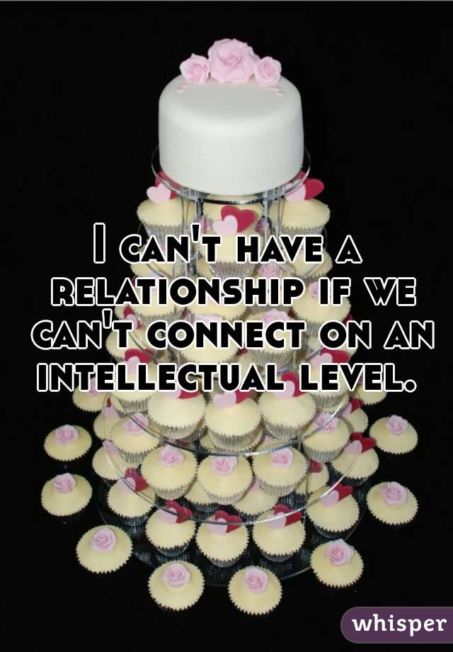 I can't have a relationship if we can't connect on an intellectual level.