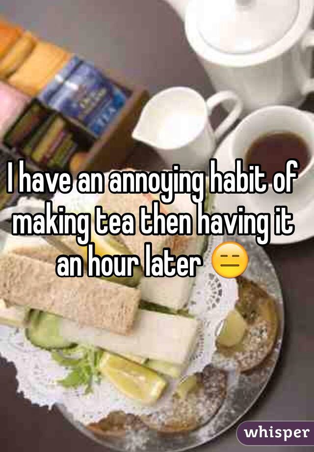 I have an annoying habit of making tea then having it an hour later 😑