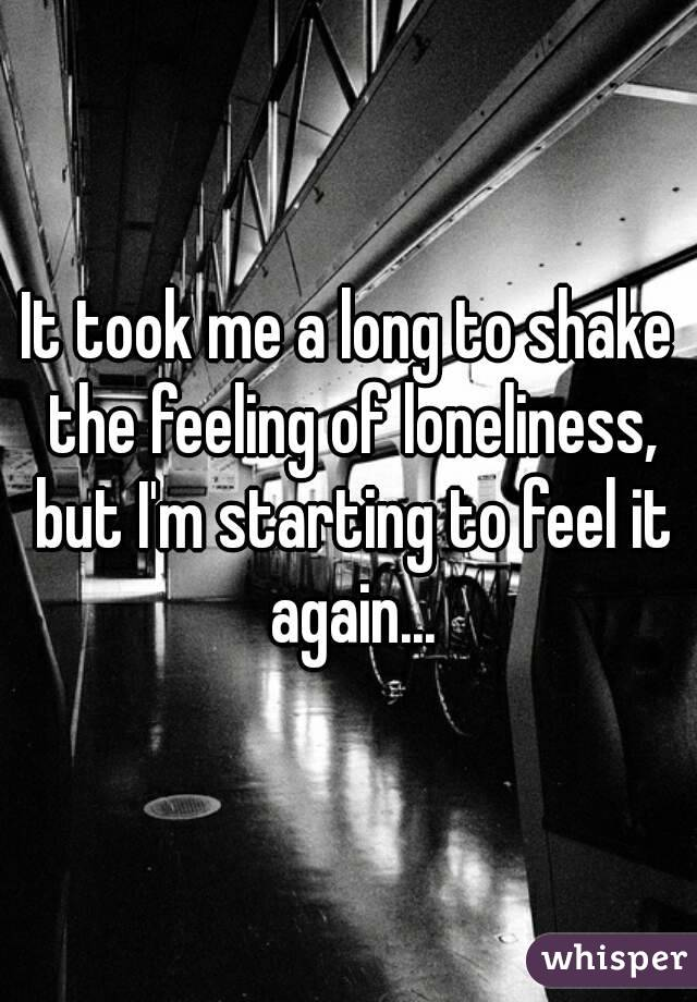 It took me a long to shake the feeling of loneliness, but I'm starting to feel it again...