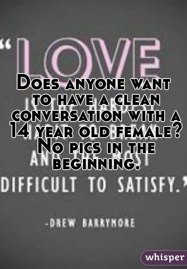 Does anyone want to have a clean conversation with a 14 year old female? No pics in the beginning.