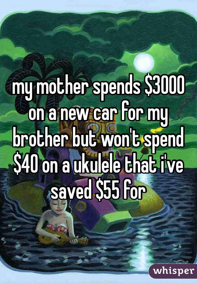 my mother spends $3000 on a new car for my brother but won't spend $40 on a ukulele that i've saved $55 for