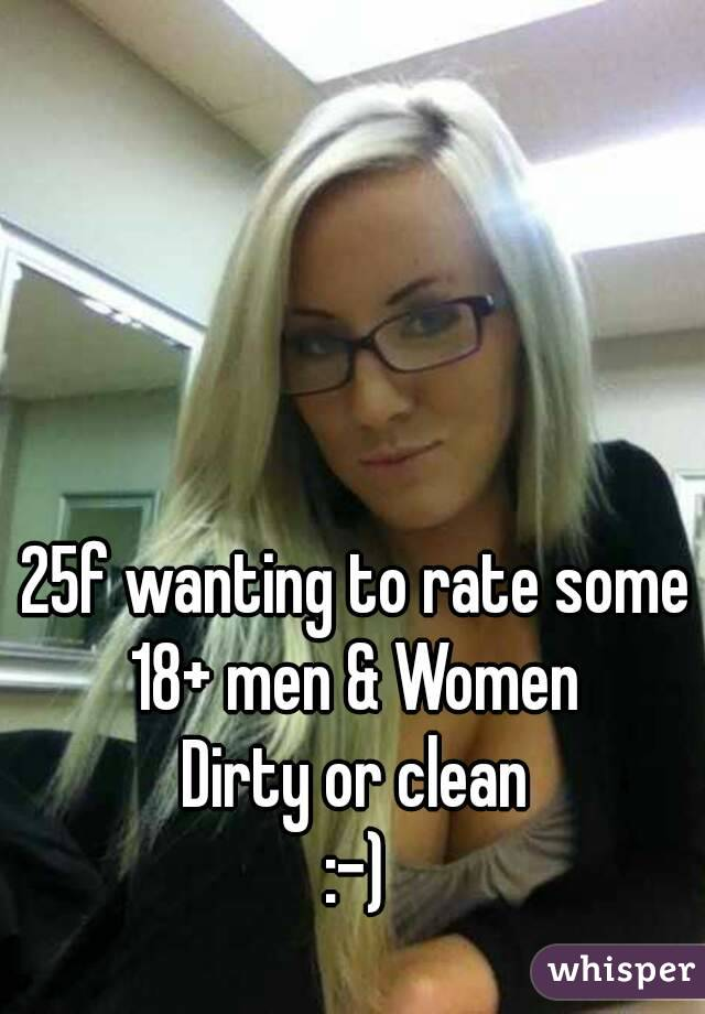 25f wanting to rate some 18+ men & Women Dirty or clean :-)