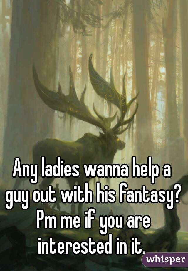 Any ladies wanna help a guy out with his fantasy? Pm me if you are interested in it.